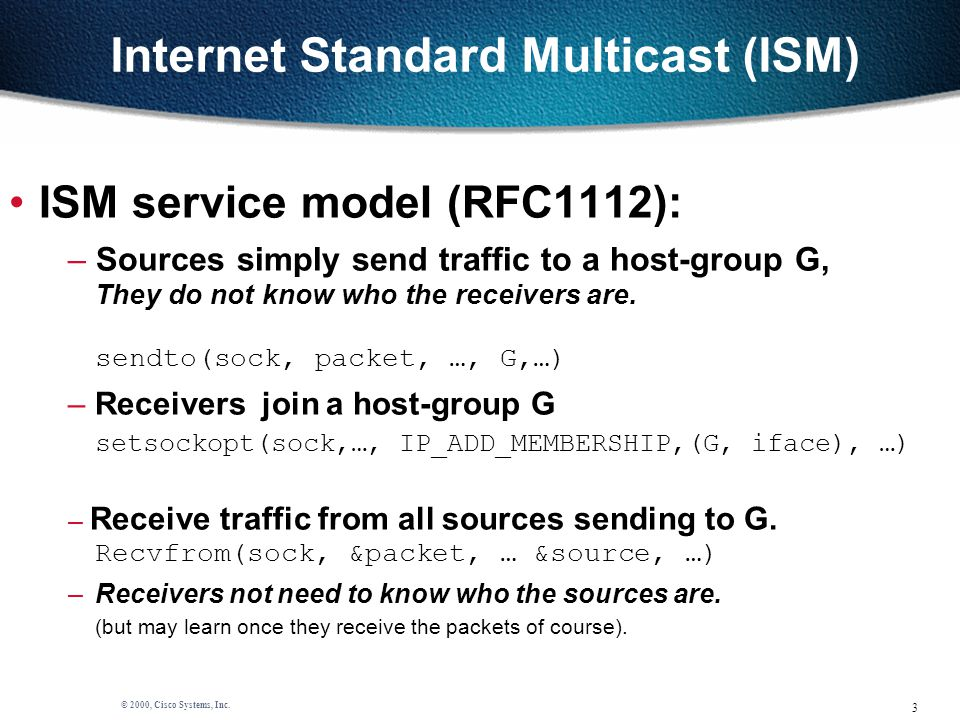 3 © 2000, Cisco Systems, Inc. Internet Standard Multicast (ISM) ISM service model (RFC1112): – Sources simply send traffic to a host-group G, They do