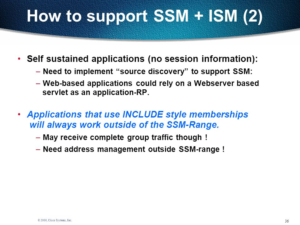 """36 © 2000, Cisco Systems, Inc. How to support SSM + ISM (2) Self sustained applications (no session information): – Need to implement """"source discover"""