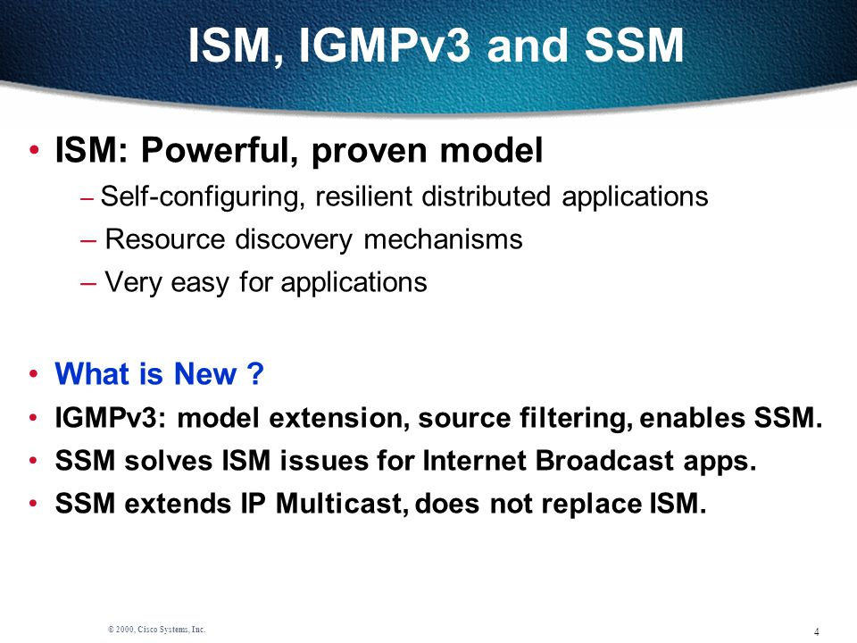 4 © 2000, Cisco Systems, Inc. ISM, IGMPv3 and SSM ISM: Powerful, proven model – Self-configuring, resilient distributed applications – Resource discov