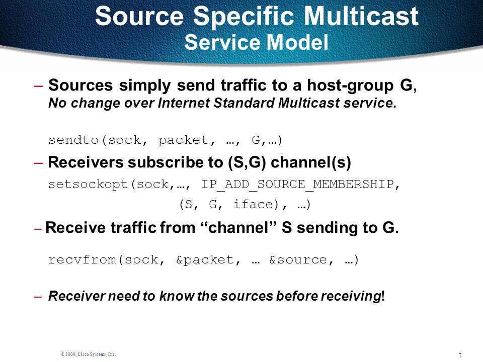 7 © 2000, Cisco Systems, Inc. Source Specific Multicast Service Model – Sources simply send traffic to a host-group G, No change over Internet Standar