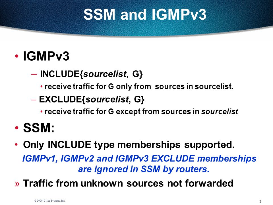 8 © 2000, Cisco Systems, Inc. SSM and IGMPv3 IGMPv3 – INCLUDE{sourcelist, G} receive traffic for G only from sources in sourcelist. – EXCLUDE{sourceli