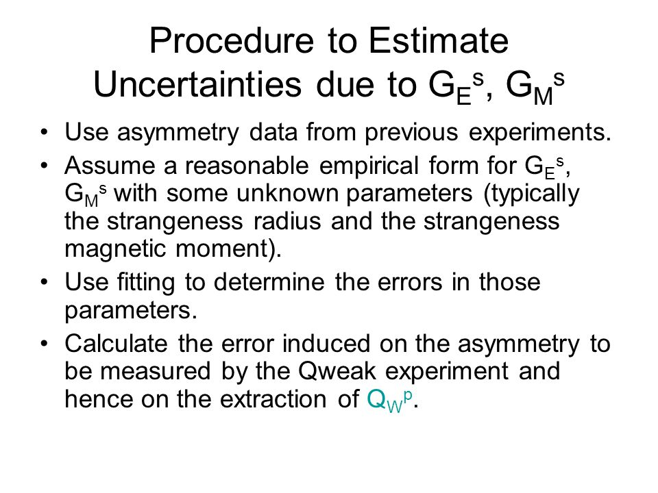 Procedure to Estimate Uncertainties due to G E s, G M s Use asymmetry data from previous experiments.