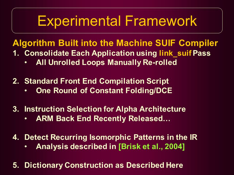 Experimental Framework Algorithm Built into the Machine SUIF Compiler 1.Consolidate Each Application using link_suif Pass All Unrolled Loops Manually Re-rolled 2.Standard Front End Compilation Script One Round of Constant Folding/DCE 3.Instruction Selection for Alpha Architecture ARM Back End Recently Released… 4.Detect Recurring Isomorphic Patterns in the IR Analysis described in [Brisk et al., 2004] 5.Dictionary Construction as Described Here