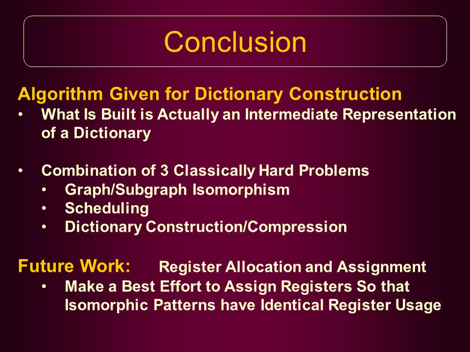 Conclusion Algorithm Given for Dictionary Construction What Is Built is Actually an Intermediate Representation of a Dictionary Combination of 3 Classically Hard Problems Graph/Subgraph Isomorphism Scheduling Dictionary Construction/Compression Future Work: Register Allocation and Assignment Make a Best Effort to Assign Registers So that Isomorphic Patterns have Identical Register Usage