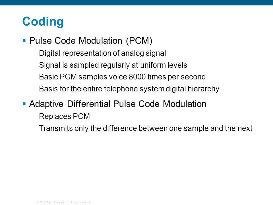 © 2006 Cisco Systems, Inc. All rights reserved. Coding  Pulse Code Modulation (PCM) Digital representation of analog signal Signal is sampled regular