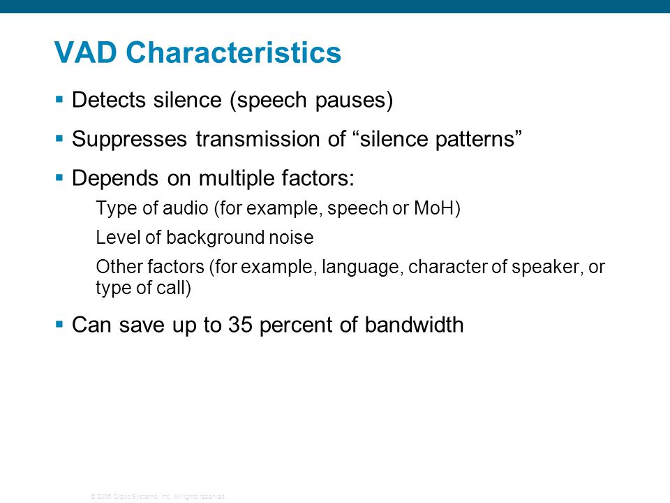 """© 2006 Cisco Systems, Inc. All rights reserved. VAD Characteristics  Detects silence (speech pauses)  Suppresses transmission of """"silence patterns"""""""