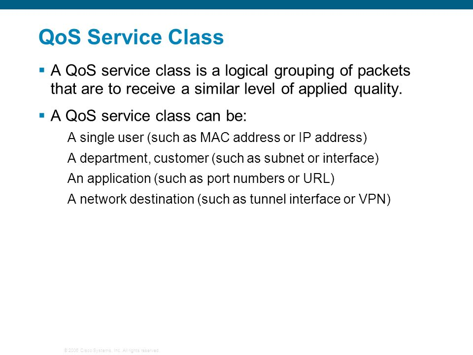 © 2006 Cisco Systems, Inc. All rights reserved. QoS Service Class  A QoS service class is a logical grouping of packets that are to receive a similar