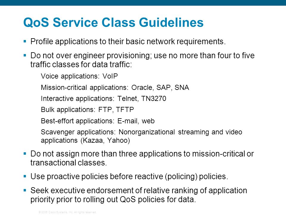 © 2006 Cisco Systems, Inc. All rights reserved. QoS Service Class Guidelines  Profile applications to their basic network requirements.  Do not over