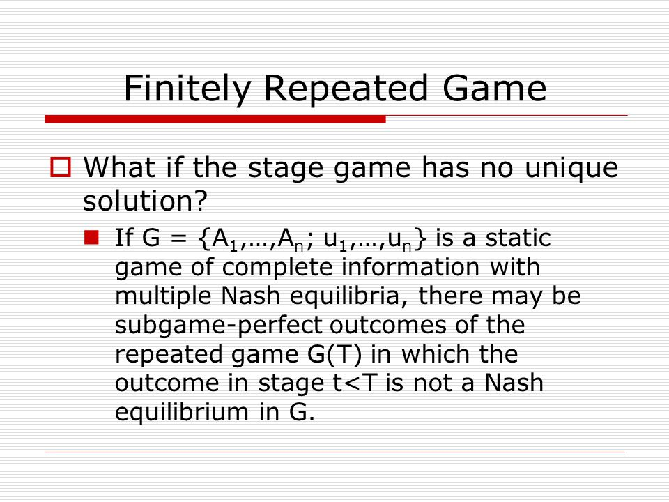 Finitely Repeated Game  What if the stage game has no unique solution.