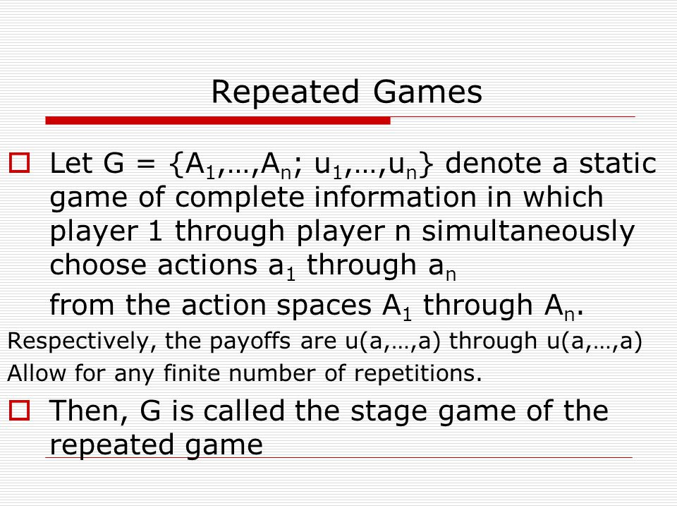  Let G = {A 1,…,A n ; u 1,…,u n } denote a static game of complete information in which player 1 through player n simultaneously choose actions a 1 through a n from the action spaces A 1 through A n.