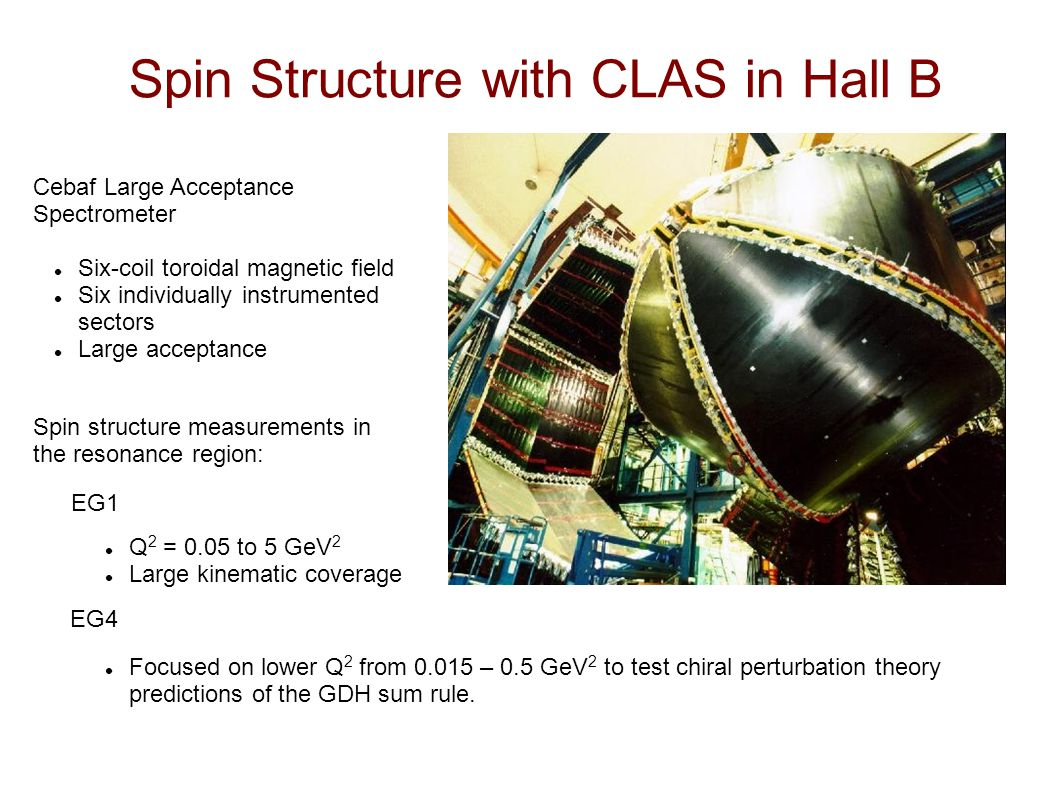 Spin Structure with CLAS in Hall B EG1 EG4 Cebaf Large Acceptance Spectrometer Six-coil toroidal magnetic field Six individually instrumented sectors Large acceptance Spin structure measurements in the resonance region: Q 2 = 0.05 to 5 GeV 2 Large kinematic coverage Focused on lower Q 2 from 0.015 – 0.5 GeV 2 to test chiral perturbation theory predictions of the GDH sum rule.