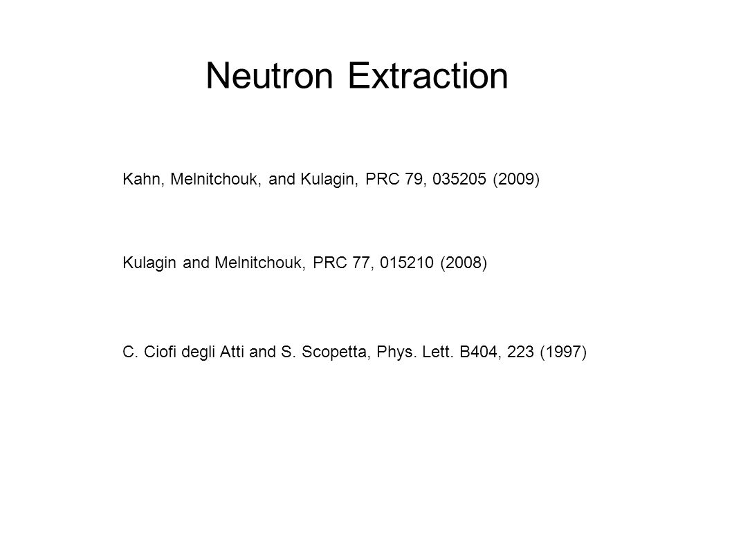 Neutron Extraction Kahn, Melnitchouk, and Kulagin, PRC 79, 035205 (2009) Kulagin and Melnitchouk, PRC 77, 015210 (2008) C.