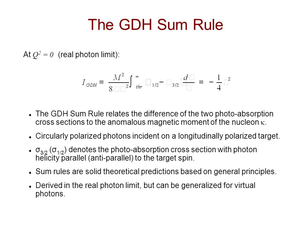 The GDH Sum Rule At Q 2 = 0 (real photon limit): The GDH Sum Rule relates the difference of the two photo-absorption cross sections to the anomalous magnetic moment of the nucleon κ.