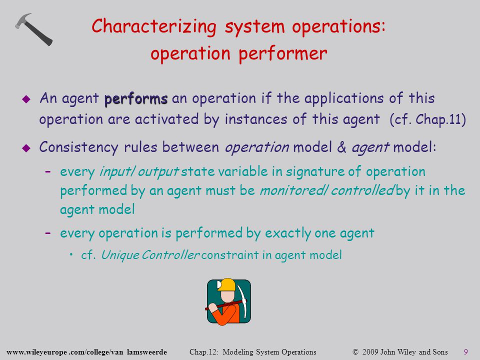 www.wileyeurope.com/college/van lamsweerde Chap.12: Modeling System Operations © 2009 John Wiley and Sons 20 Goals, objects, agents, operations: the semantic picture object states agents operations smallest time unit behavioral goals time