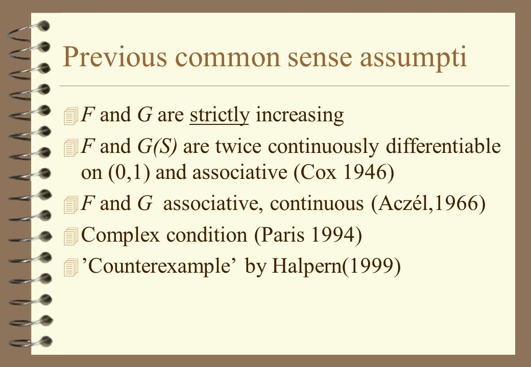 Previous common sense assumpti 4 F and G are strictly increasing 4 F and G(S) are twice continuously differentiable on (0,1) and associative (Cox 1946) 4 F and G associative, continuous (Aczél,1966) 4 Complex condition (Paris 1994) 4 'Counterexample' by Halpern(1999)