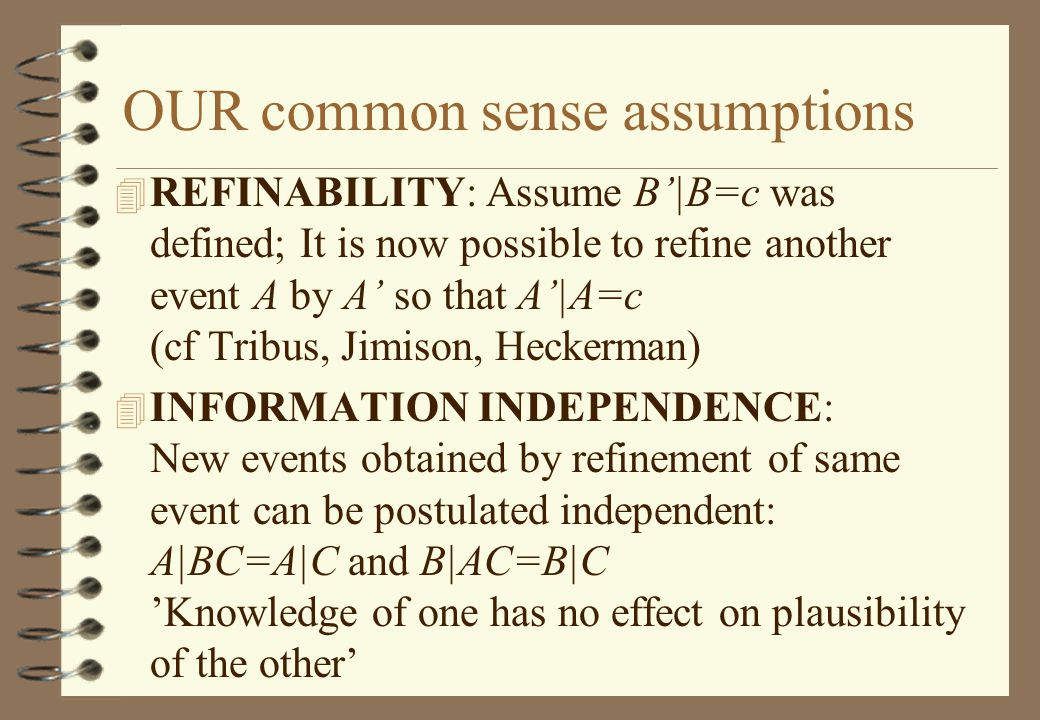 OUR common sense assumptions 4 REFINABILITY: Assume B'|B=c was defined; It is now possible to refine another event A by A' so that A'|A=c (cf Tribus, Jimison, Heckerman) 4 INFORMATION INDEPENDENCE: New events obtained by refinement of same event can be postulated independent: A|BC=A|C and B|AC=B|C 'Knowledge of one has no effect on plausibility of the other'