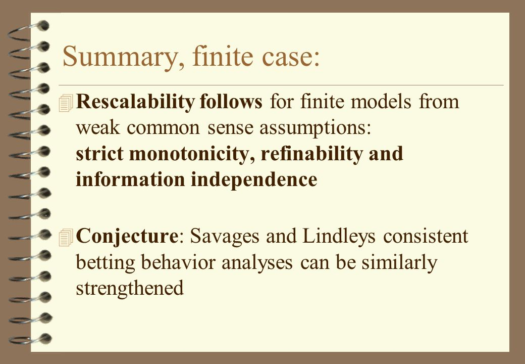 Summary, finite case: 4 Rescalability follows for finite models from weak common sense assumptions: strict monotonicity, refinability and information independence 4 Conjecture: Savages and Lindleys consistent betting behavior analyses can be similarly strengthened