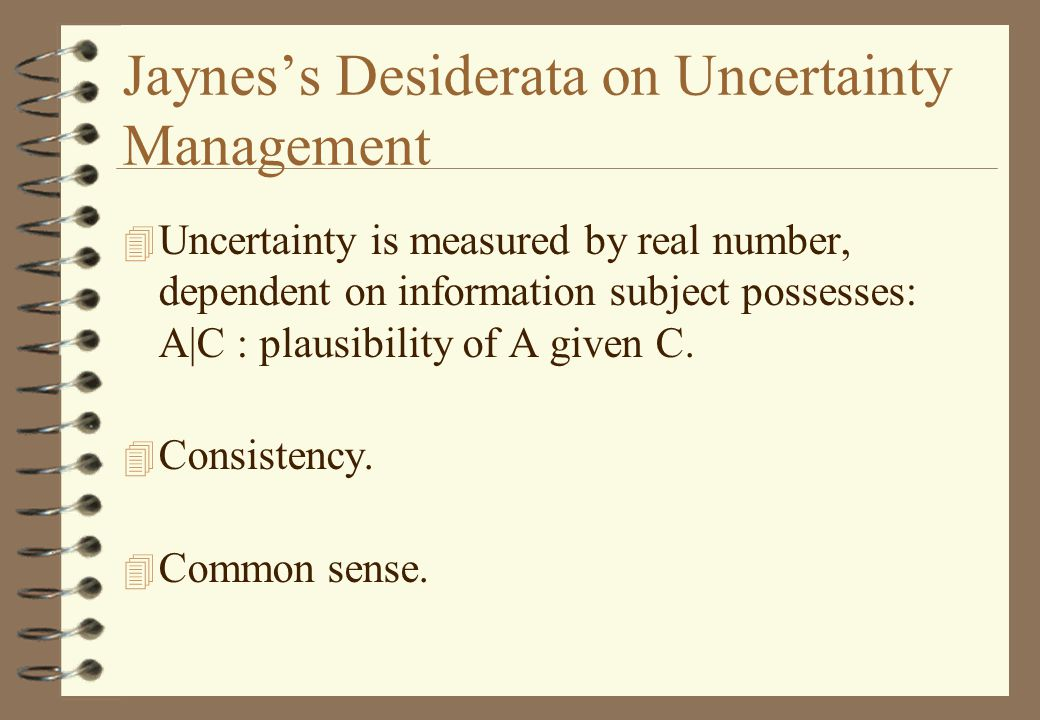 Jaynes's Desiderata on Uncertainty Management 4 Uncertainty is measured by real number, dependent on information subject possesses: A|C : plausibility