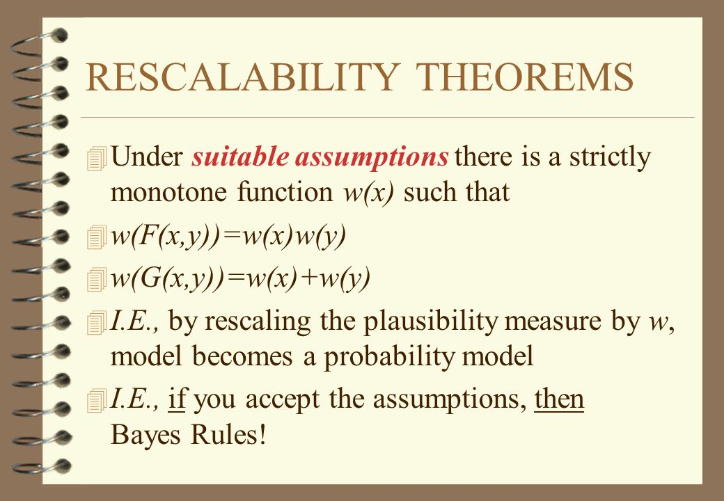 RESCALABILITY THEOREMS 4 Under suitable assumptions there is a strictly monotone function w(x) such that 4 w(F(x,y))=w(x)w(y) 4 w(G(x,y))=w(x)+w(y) 4 I.E., by rescaling the plausibility measure by w, model becomes a probability model 4 I.E., if you accept the assumptions, then Bayes Rules!