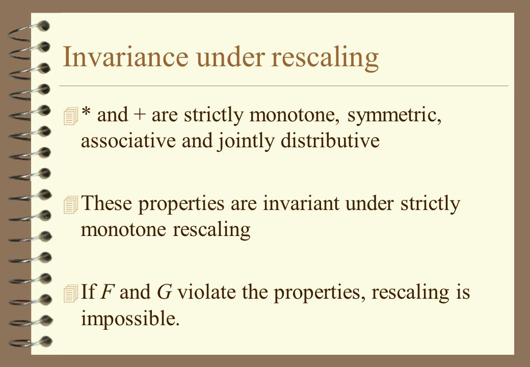 Invariance under rescaling 4 * and + are strictly monotone, symmetric, associative and jointly distributive 4 These properties are invariant under strictly monotone rescaling 4 If F and G violate the properties, rescaling is impossible.