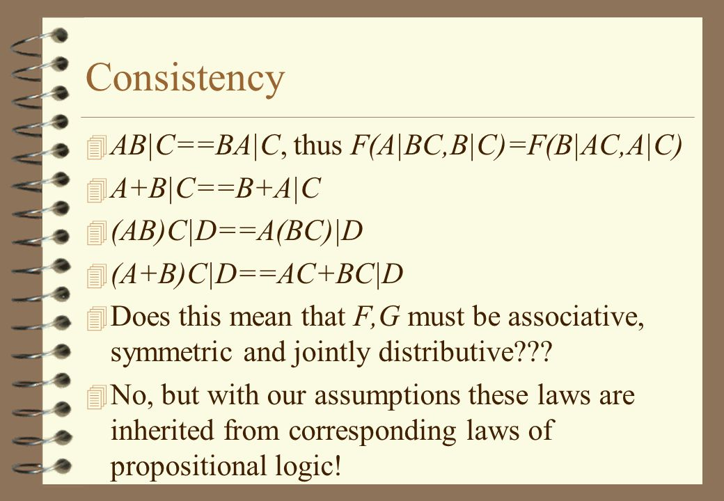 Consistency 4 AB|C==BA|C, thus F(A|BC,B|C)=F(B|AC,A|C) 4 A+B|C==B+A|C 4 (AB)C|D==A(BC)|D 4 (A+B)C|D==AC+BC|D 4 Does this mean that F,G must be associative, symmetric and jointly distributive .