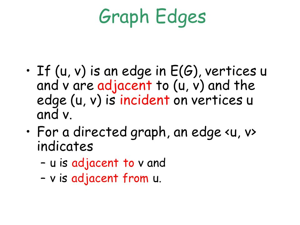 Graph Edges If (u, v) is an edge in E(G), vertices u and v are adjacent to (u, v) and the edge (u, v) is incident on vertices u and v.
