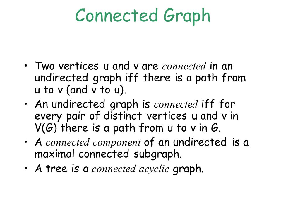 Connected Graph Two vertices u and v are connected in an undirected graph iff there is a path from u to v (and v to u).
