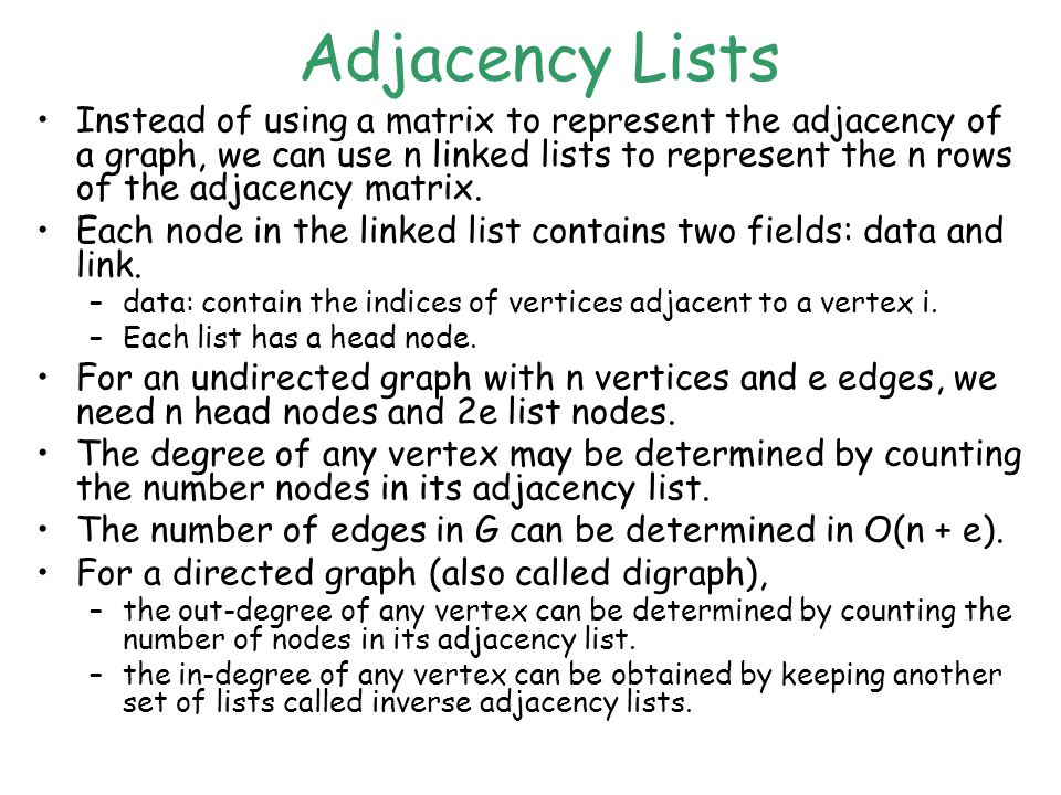 Adjacency Lists Instead of using a matrix to represent the adjacency of a graph, we can use n linked lists to represent the n rows of the adjacency matrix.