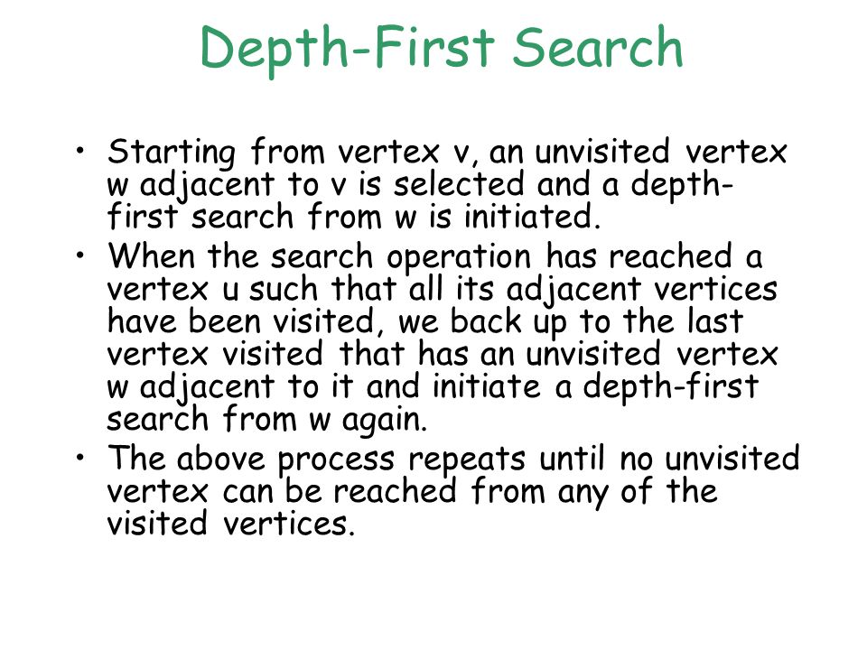 Depth-First Search Starting from vertex v, an unvisited vertex w adjacent to v is selected and a depth- first search from w is initiated.