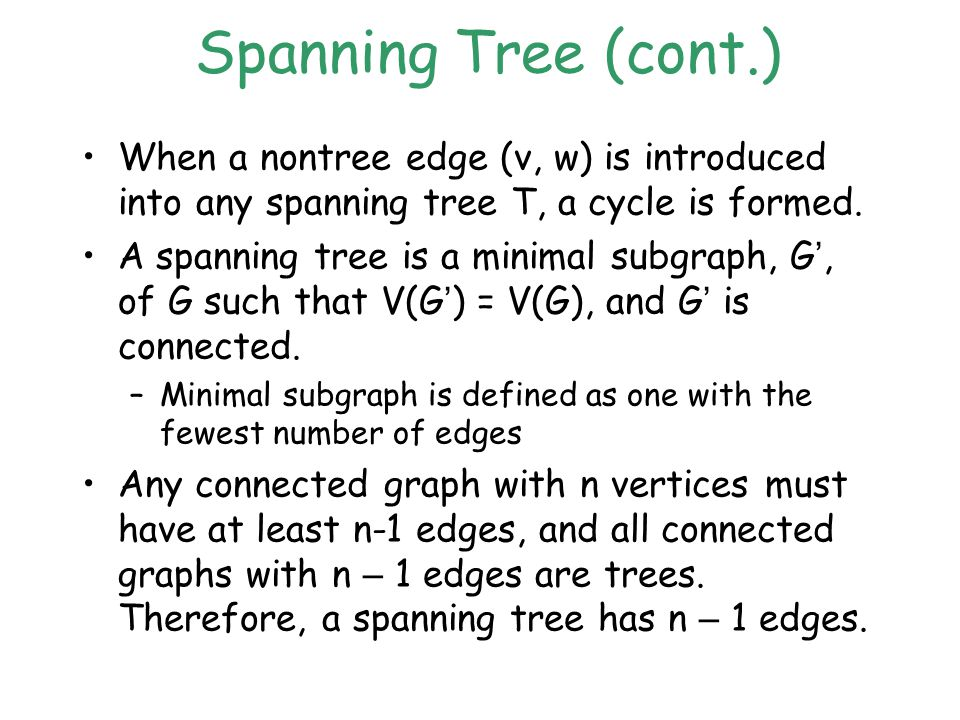 Spanning Tree (cont.) When a nontree edge (v, w) is introduced into any spanning tree T, a cycle is formed.