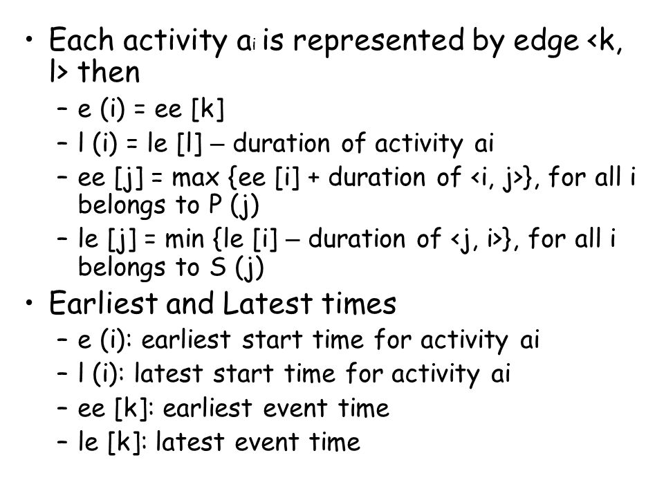Each activity a i is represented by edge then –e (i) = ee [k] –l (i) = le [l] – duration of activity ai –ee [j] = max {ee [i] + duration of }, for all i belongs to P (j) –le [j] = min {le [i] – duration of }, for all i belongs to S (j) Earliest and Latest times –e (i): earliest start time for activity ai –l (i): latest start time for activity ai –ee [k]: earliest event time –le [k]: latest event time