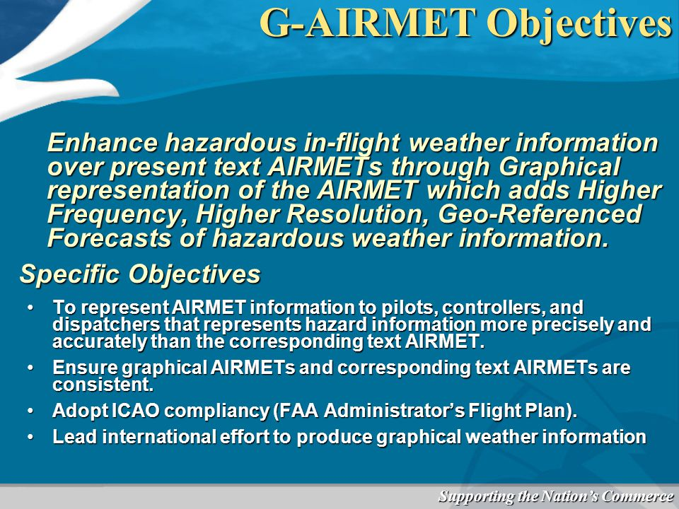 Supporting the Nation's Commerce G-AIRMET Objectives Enhance hazardous in-flight weather information over present text AIRMETs through Graphical representation of the AIRMET which adds Higher Frequency, Higher Resolution, Geo-Referenced Forecasts of hazardous weather information.