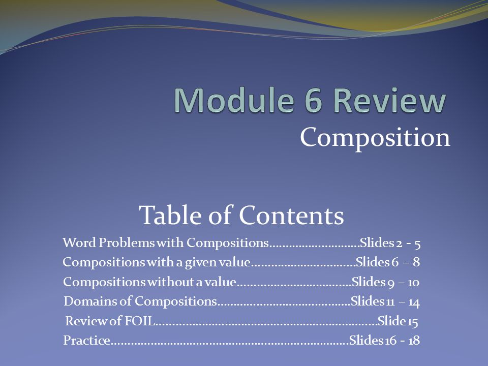 Composition Table of Contents Word Problems with Compositions….……………………Slides 2 - 5 Compositions with a given value…………………..………Slides 6 – 8 Compositions without a value………….………………….Slides 9 – 10 Domains of Compositions………………………….……….Slides 11 – 14 Review of FOIL………………………………………………………..…Slide 15 Practice…………………………………………………..…………..Slides 16 - 18