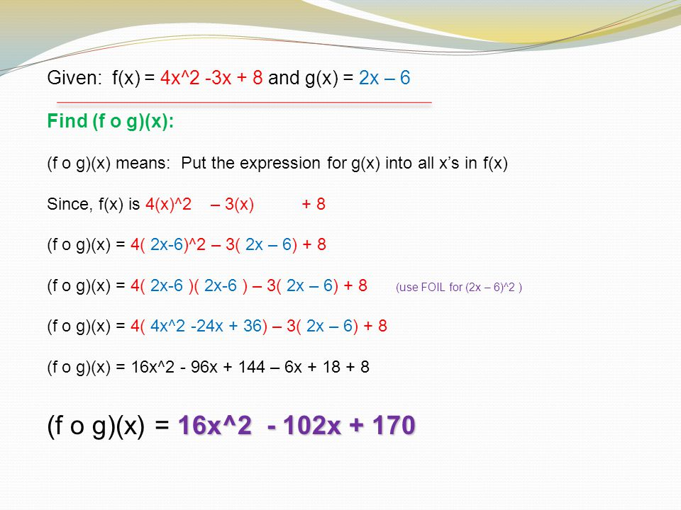 Given: f(x) = 4x^2 -3x + 8 and g(x) = 2x – 6 Find (f o g)(x): (f o g)(x) means: Put the expression for g(x) into all x's in f(x) Since, f(x) is 4(x)^2 – 3(x) + 8 (f o g)(x) = 4( 2x-6)^2 – 3( 2x – 6) + 8 (f o g)(x) = 4( 2x-6 )( 2x-6 ) – 3( 2x – 6) + 8 (use FOIL for (2x – 6)^2 ) (f o g)(x) = 4( 4x^2 -24x + 36) – 3( 2x – 6) + 8 (f o g)(x) = 16x^2 - 96x + 144 – 6x + 18 + 8 16x^2 - 102x + 170 (f o g)(x) = 16x^2 - 102x + 170
