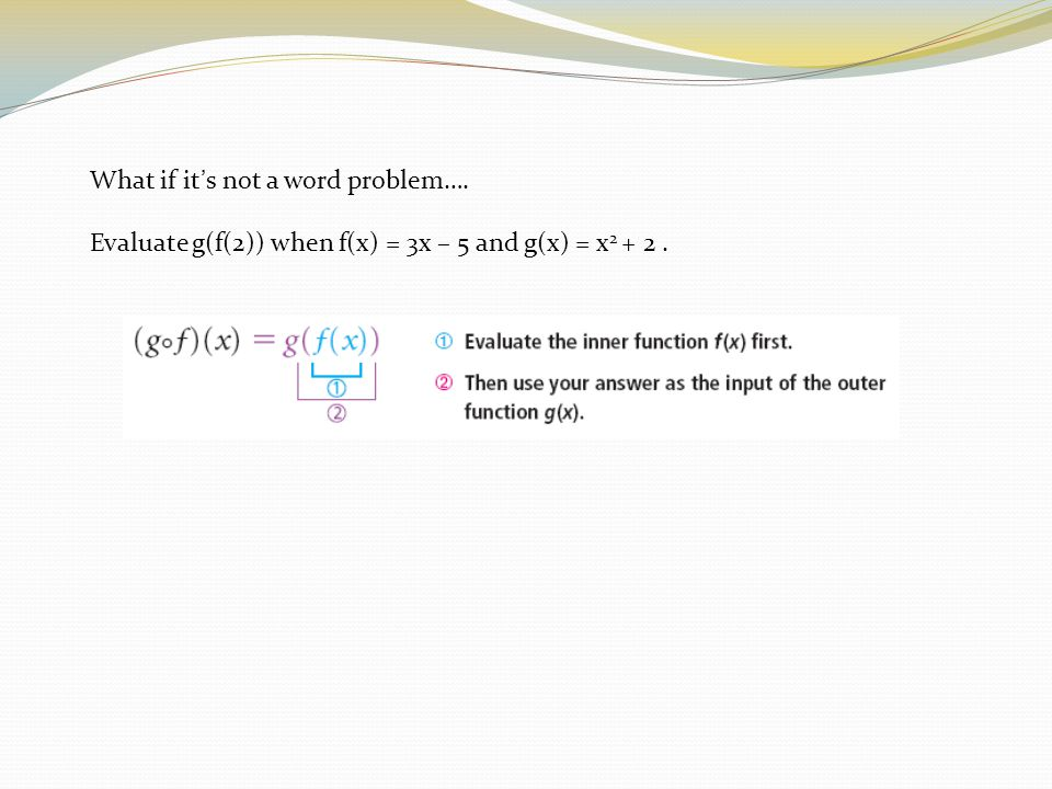 What if it's not a word problem…. Evaluate g(f(2)) when f(x) = 3x – 5 and g(x) = x 2 + 2.
