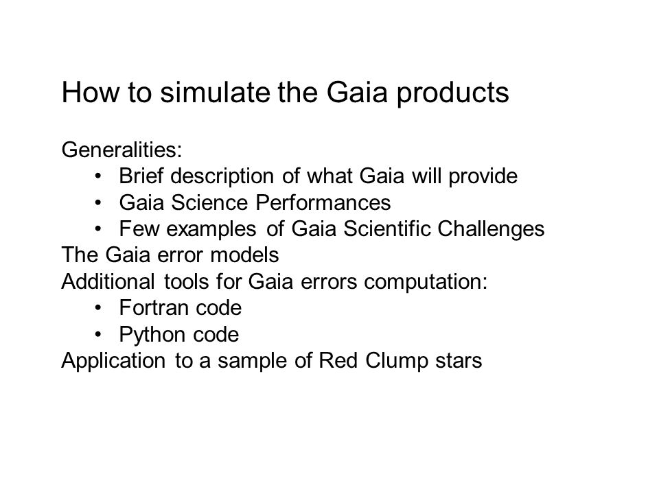 How to simulate the Gaia products Generalities: Brief description of what Gaia will provide Gaia Science Performances Few examples of Gaia Scientific