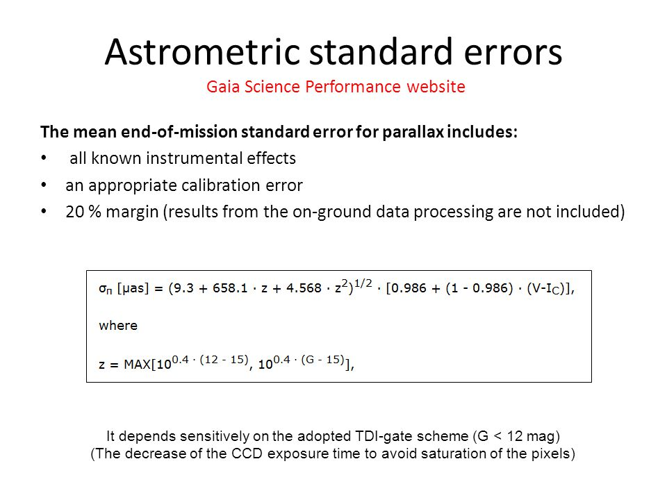 The mean end-of-mission standard error for parallax includes: all known instrumental effects an appropriate calibration error 20 % margin (results from the on-ground data processing are not included) Astrometric standard errors Gaia Science Performance website It depends sensitively on the adopted TDI-gate scheme (G < 12 mag) (The decrease of the CCD exposure time to avoid saturation of the pixels)