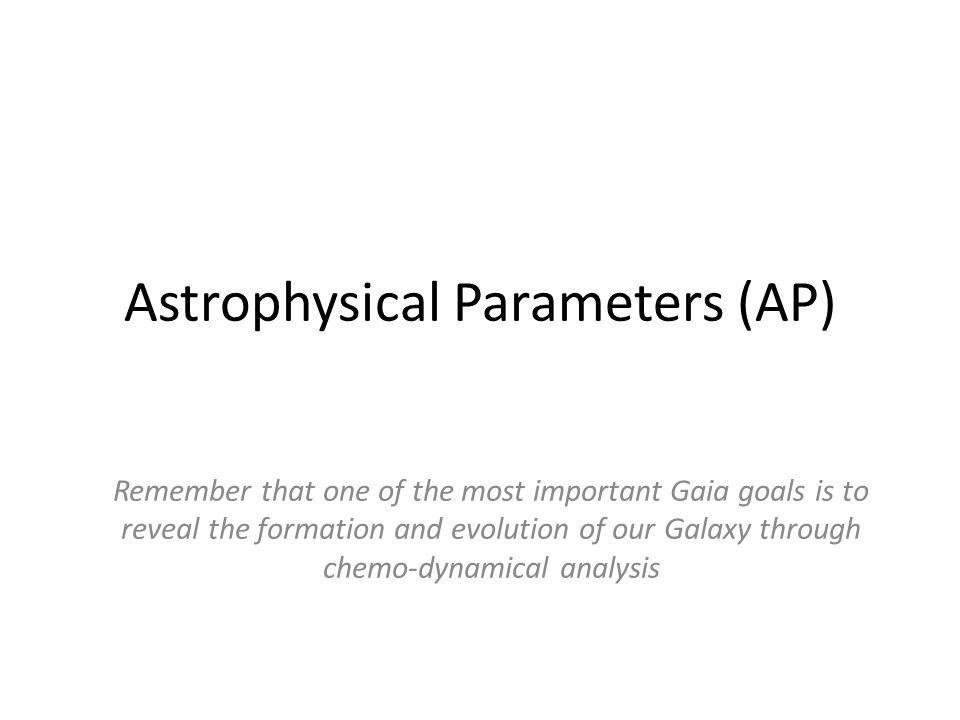 Astrophysical Parameters (AP) Remember that one of the most important Gaia goals is to reveal the formation and evolution of our Galaxy through chemo-dynamical analysis