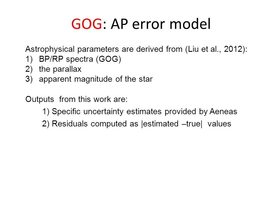Astrophysical parameters are derived from (Liu et al., 2012): 1)BP/RP spectra (GOG) 2)the parallax 3)apparent magnitude of the star Outputs from this work are: 1) Specific uncertainty estimates provided by Aeneas 2) Residuals computed as |estimated –true| values GOG: AP error model