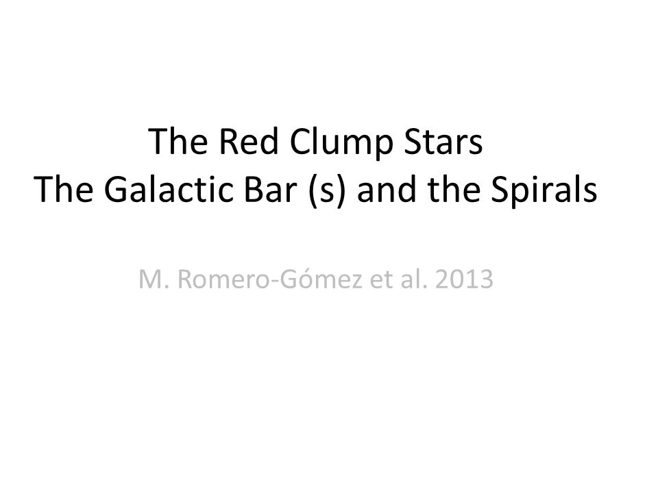 The Red Clump Stars The Galactic Bar (s) and the Spirals M. Romero-Gómez et al. 2013
