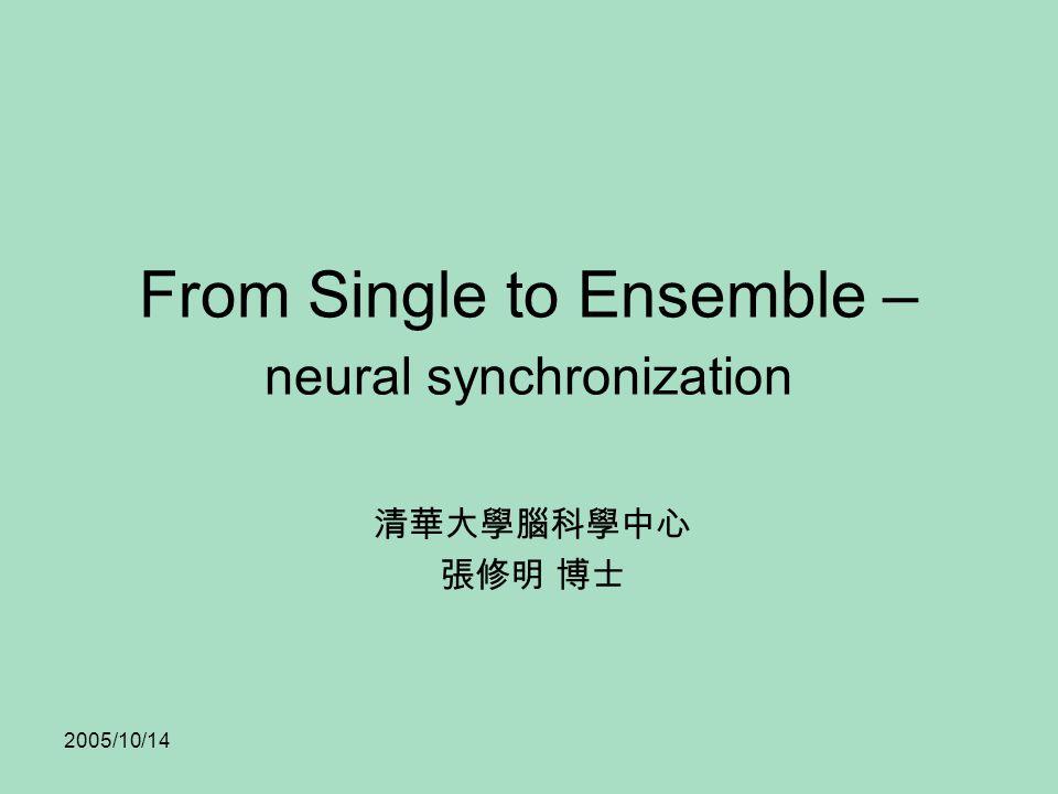 2005/10/14 From Single to Ensemble – neural synchronization 清華大學腦科學中心 張修明 博士