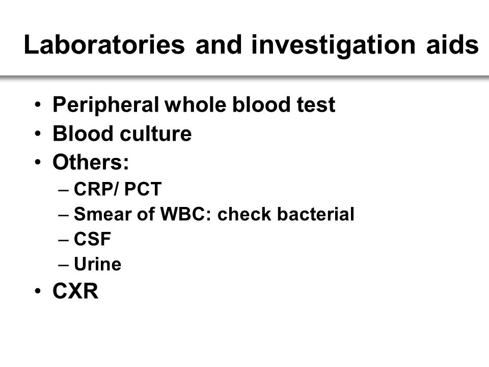 Laboratories and investigation aids Peripheral whole blood test Blood culture Others: –CRP/ PCT –Smear of WBC: check bacterial –CSF –Urine CXR