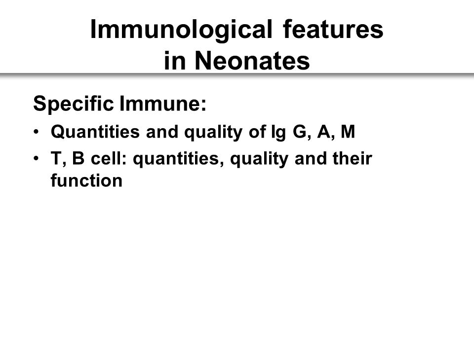 Specific Immune: Quantities and quality of Ig G, A, M T, B cell: quantities, quality and their function Immunological features in Neonates