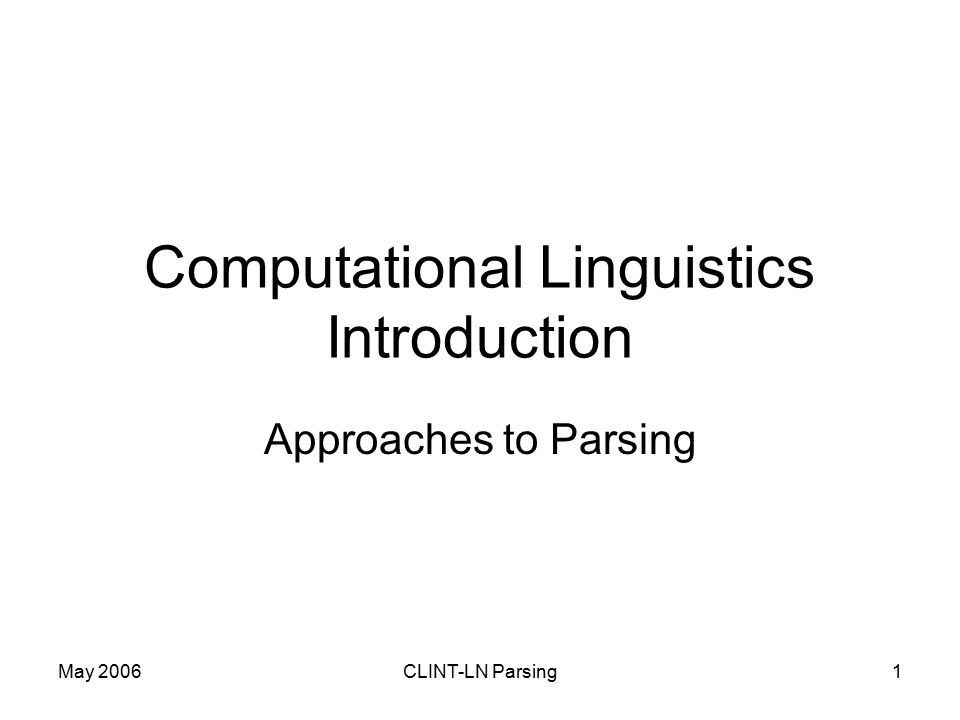 May 2006CLINT-LN Parsing1 Computational Linguistics Introduction Approaches to Parsing