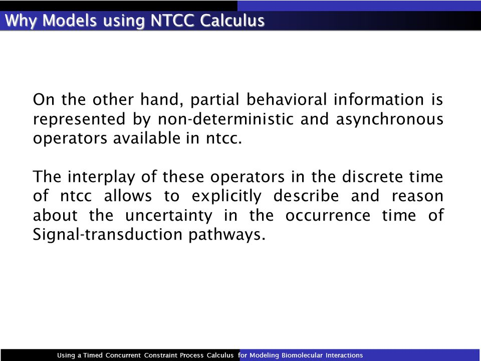 Why Models using NTCC Calculus On the other hand, partial behavioral information is represented by non-deterministic and asynchronous operators available in ntcc.