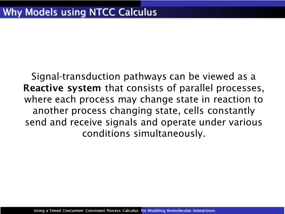 Why Models using NTCC Calculus Signal-transduction pathways can be viewed as a Reactive system that consists of parallel processes, where each process may change state in reaction to another process changing state, cells constantly send and receive signals and operate under various conditions simultaneously.