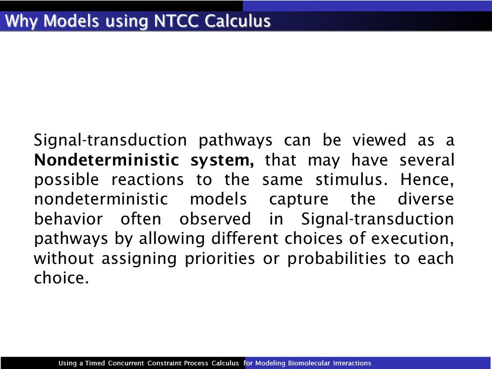 Why Models using NTCC Calculus Signal-transduction pathways can be viewed as a Nondeterministic system, that may have several possible reactions to the same stimulus.