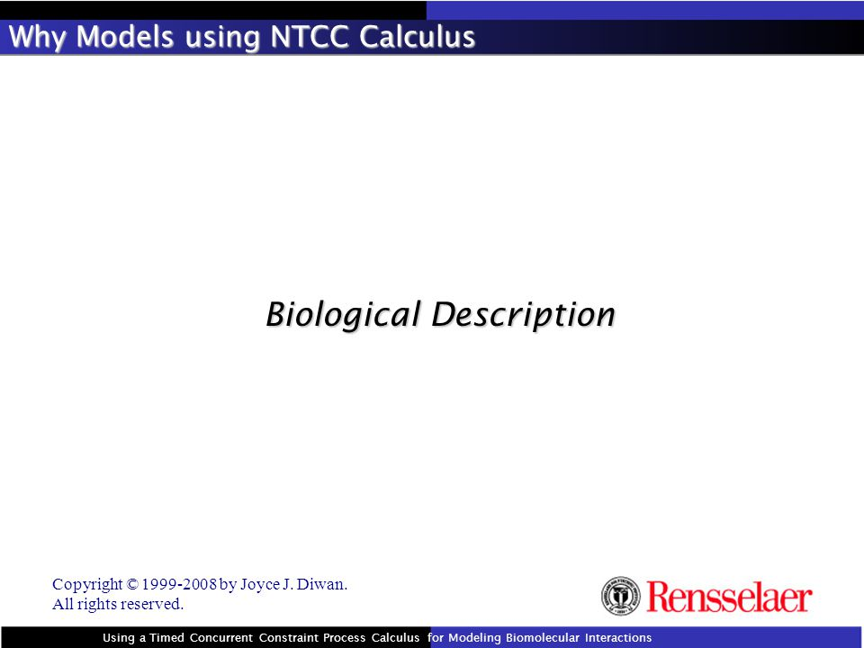 Why Models using NTCC Calculus Biological Description Using a Timed Concurrent Constraint Process Calculus for Modeling Biomolecular Interactions Copyright © 1999-2008 by Joyce J.