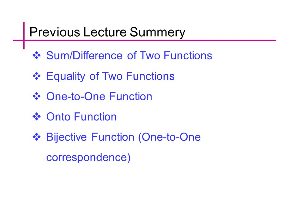 Previous Lecture Summery  Sum/Difference of Two Functions  Equality of Two Functions  One-to-One Function  Onto Function  Bijective Function (One-to-One correspondence)