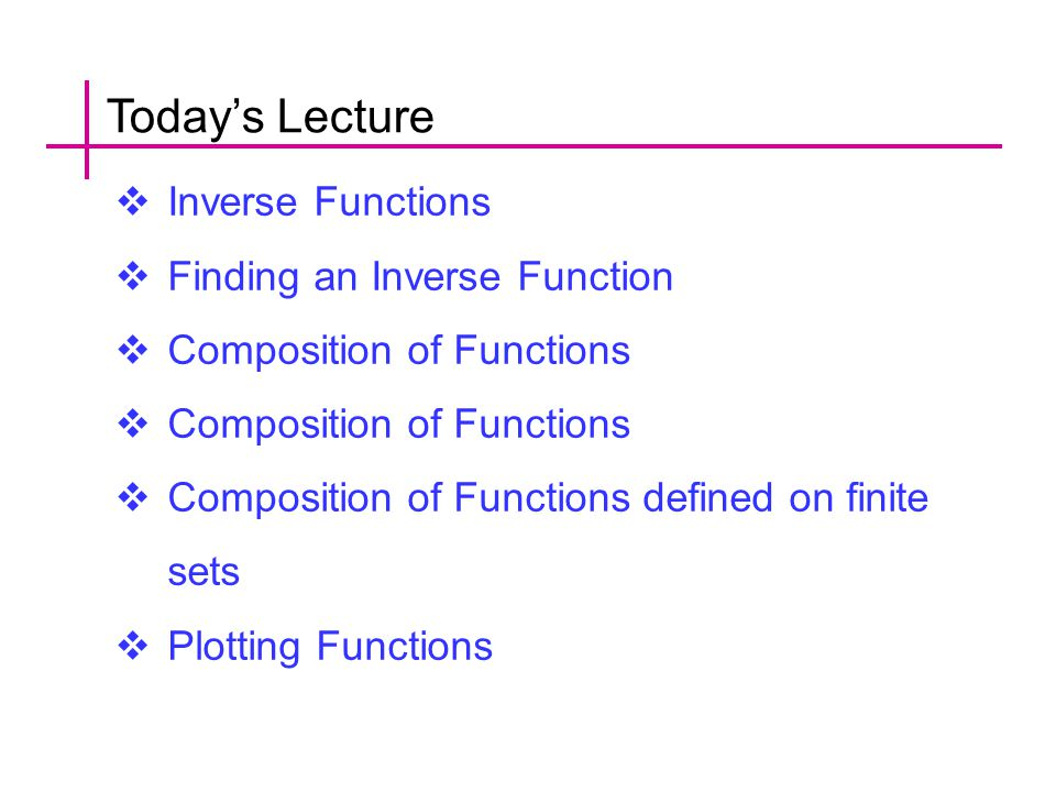 Today's Lecture  Inverse Functions  Finding an Inverse Function  Composition of Functions  Composition of Functions defined on finite sets  Plotting Functions